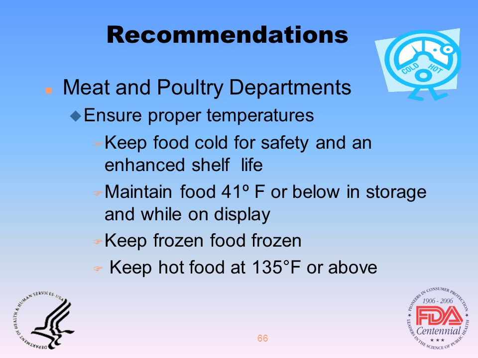 66 Recommendations n Meat and Poultry Departments  Ensure proper temperatures F Keep food cold for safety and an enhanced shelf life F Maintain food 41º F or below in storage and while on display F Keep frozen food frozen F Keep hot food at 135°F or above