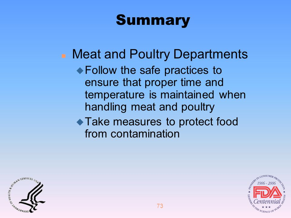 73 Summary n Meat and Poultry Departments u Follow the safe practices to ensure that proper time and temperature is maintained when handling meat and poultry u Take measures to protect food from contamination