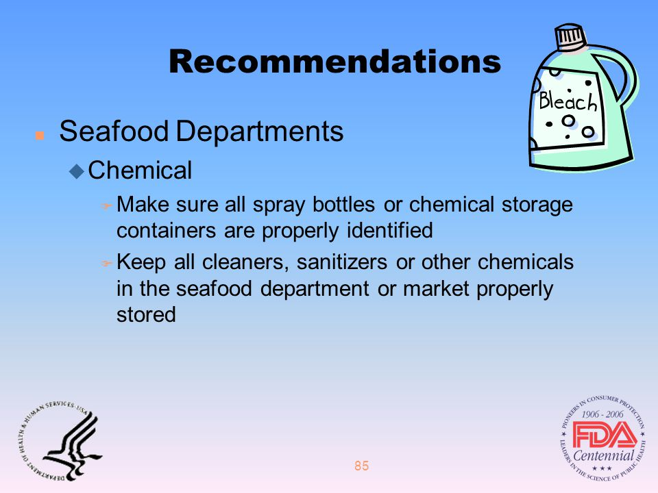 85 Recommendations n Seafood Departments u Chemical F Make sure all spray bottles or chemical storage containers are properly identified F Keep all cleaners, sanitizers or other chemicals in the seafood department or market properly stored
