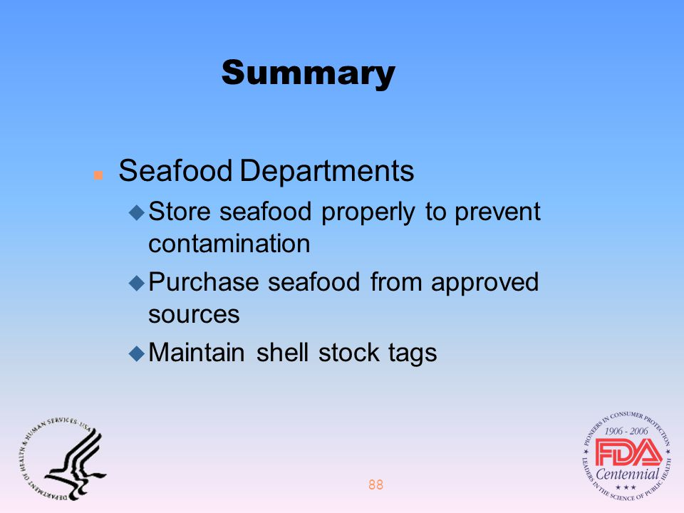 88 Summary n Seafood Departments u Store seafood properly to prevent contamination u Purchase seafood from approved sources u Maintain shell stock tags