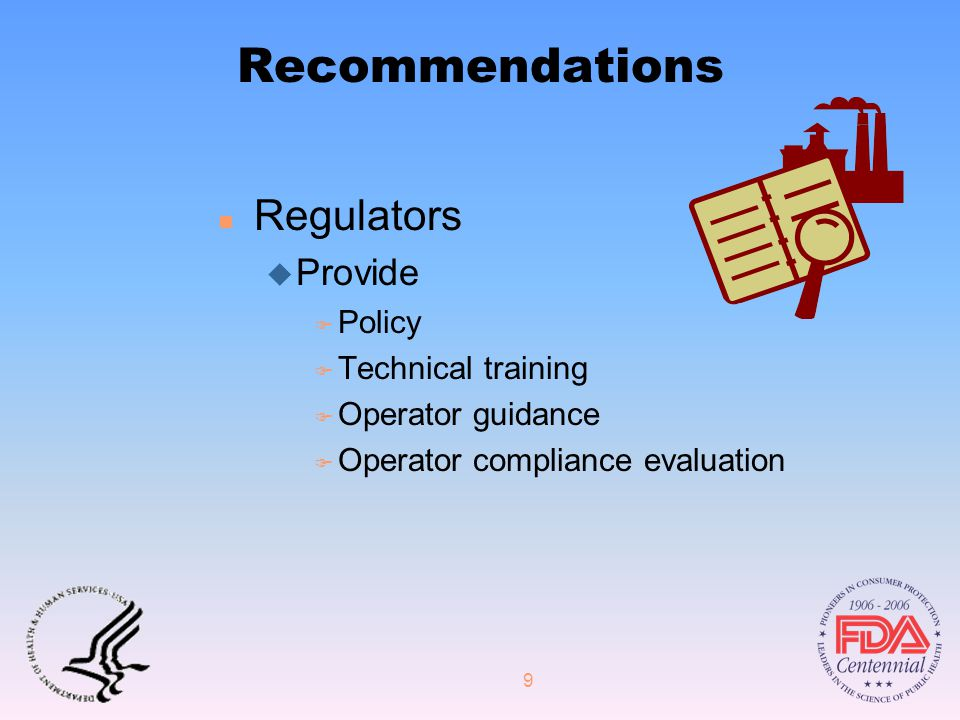 9 Recommendations n Regulators u Provide F Policy F Technical training F Operator guidance F Operator compliance evaluation