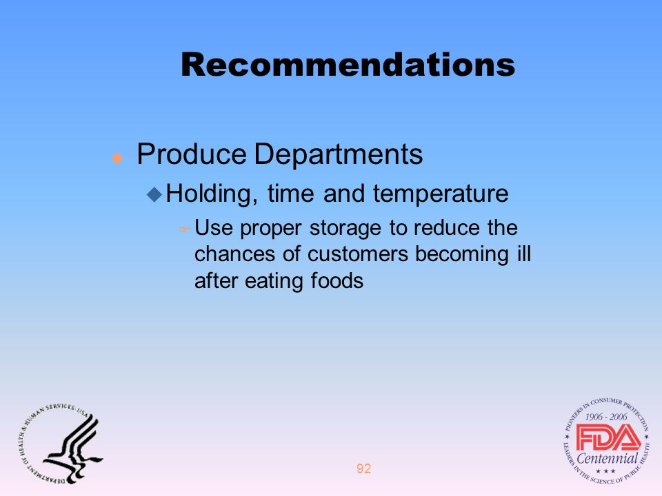 92 Recommendations n Produce Departments u Holding, time and temperature F Use proper storage to reduce the chances of customers becoming ill after eating foods