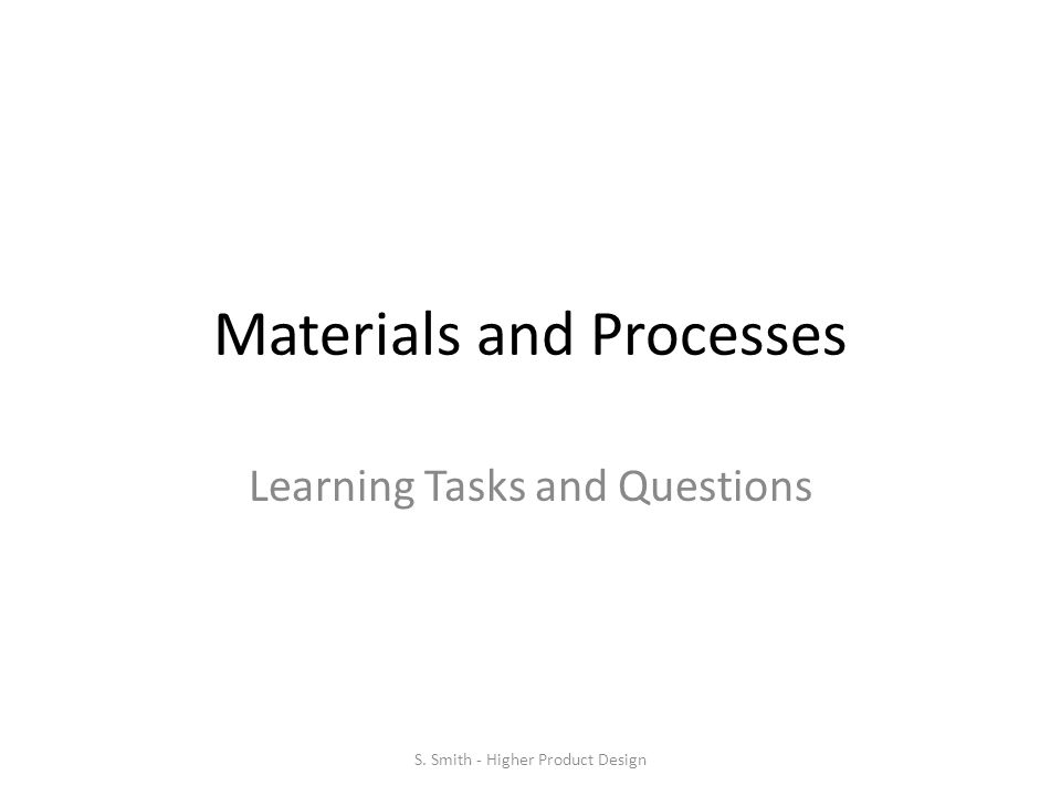 Materials and Processes Learning Tasks and Questions S. Smith - Higher Product Design
