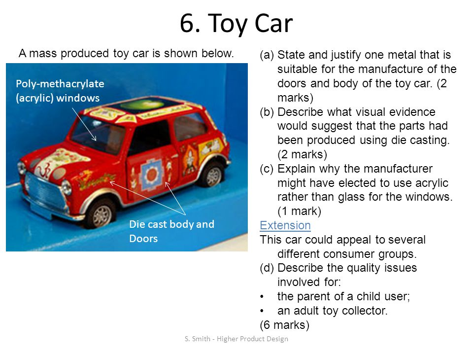 6. Toy Car S. Smith - Higher Product Design Die cast body and Doors A mass produced toy car is shown below. Poly-methacrylate (acrylic) windows (a)Sta