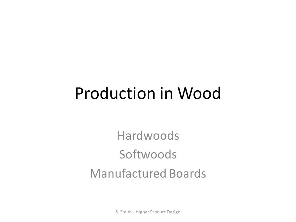 Production in Wood Hardwoods Softwoods Manufactured Boards S. Smith - Higher Product Design