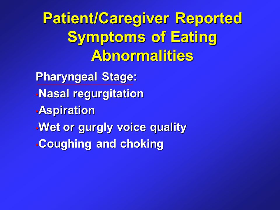Patient/Caregiver Reported Symptoms of Eating Abnormalities Pharyngeal Stage: Nasal regurgitation Nasal regurgitation Aspiration Aspiration Wet or gurgly voice quality Wet or gurgly voice quality Coughing and choking Coughing and choking