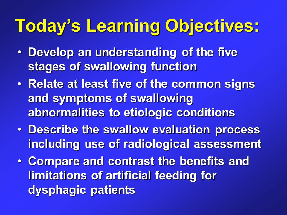 Today's Learning Objectives: Develop an understanding of the five stages of swallowing functionDevelop an understanding of the five stages of swallowing function Relate at least five of the common signs and symptoms of swallowing abnormalities to etiologic conditionsRelate at least five of the common signs and symptoms of swallowing abnormalities to etiologic conditions Describe the swallow evaluation process including use of radiological assessmentDescribe the swallow evaluation process including use of radiological assessment Compare and contrast the benefits and limitations of artificial feeding for dysphagic patientsCompare and contrast the benefits and limitations of artificial feeding for dysphagic patients