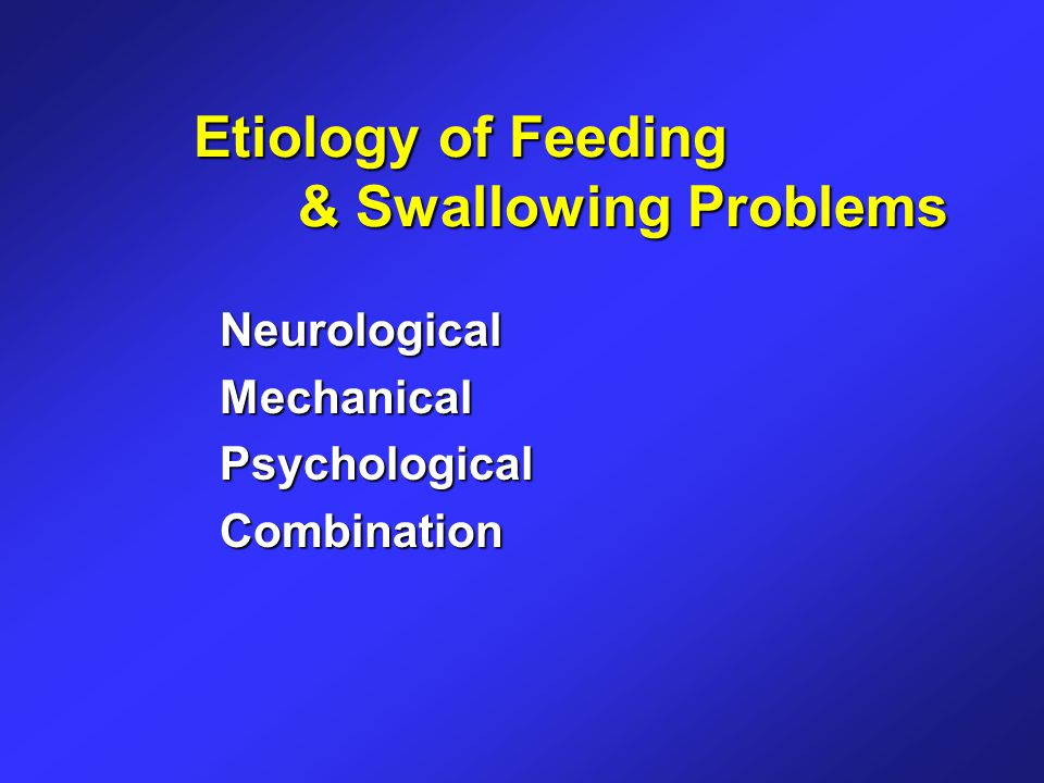 Etiology of Feeding & Swallowing Problems NeurologicalMechanicalPsychologicalCombination