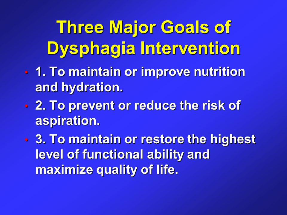 Three Major Goals of Dysphagia Intervention 1. To maintain or improve nutrition and hydration.