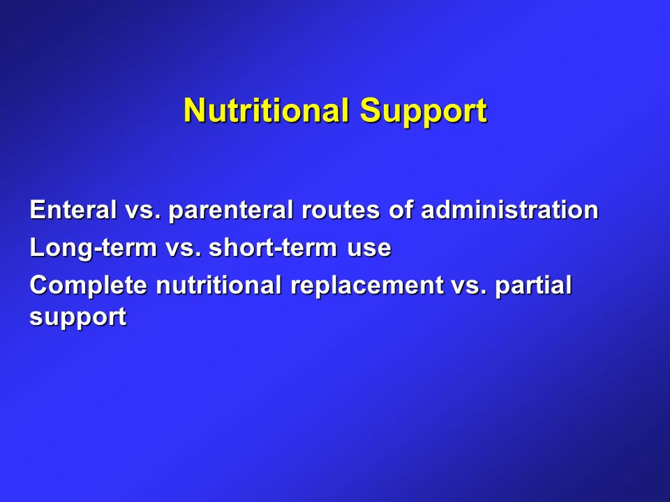 Nutritional Support Enteral vs. parenteral routes of administration Long-term vs.