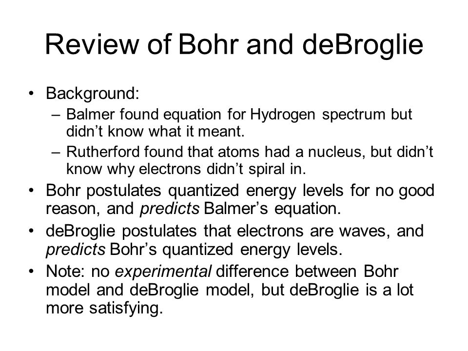 Review of Bohr and deBroglie Background: –Balmer found equation for Hydrogen spectrum but didn't know what it meant. –Rutherford found that atoms had
