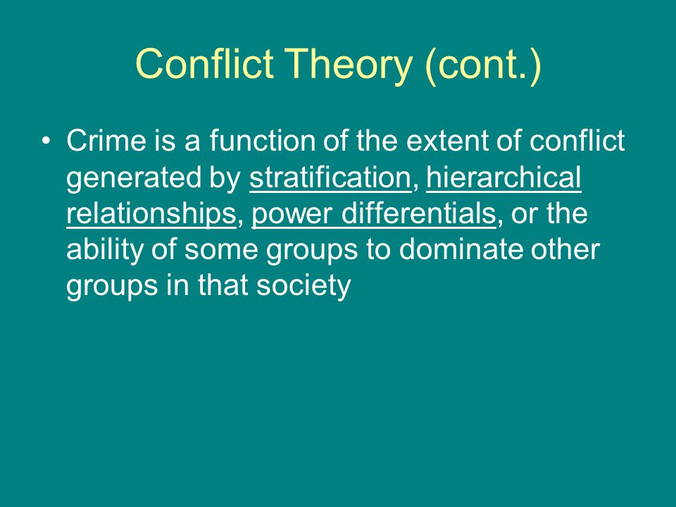 Conflict Theory (cont.) Crime is a function of the extent of conflict generated by stratification, hierarchical relationships, power differentials, or the ability of some groups to dominate other groups in that society