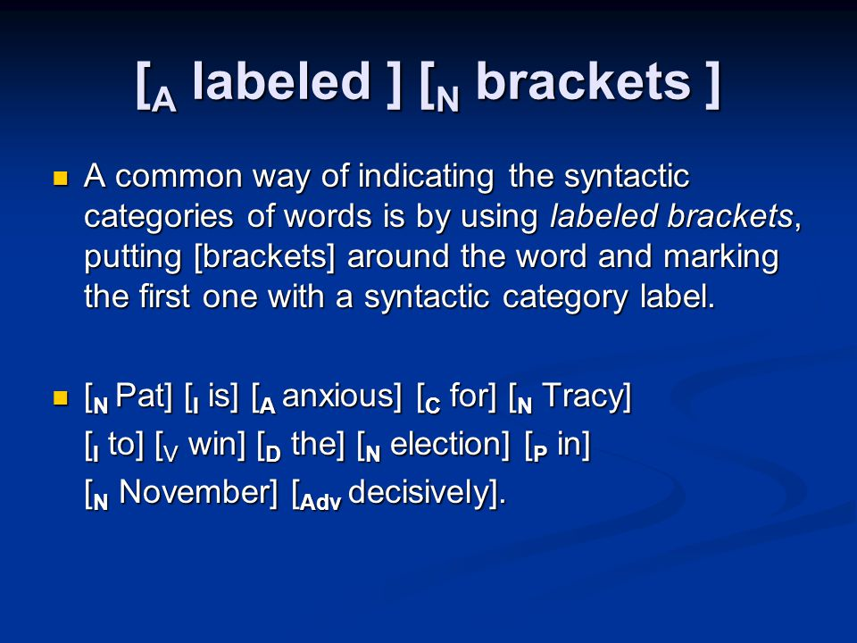 [ A labeled ] [ N brackets ] A common way of indicating the syntactic categories of words is by using labeled brackets, putting [brackets] around the word and marking the first one with a syntactic category label.