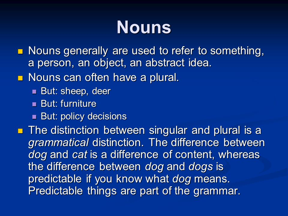 Nouns Nouns generally are used to refer to something, a person, an object, an abstract idea.