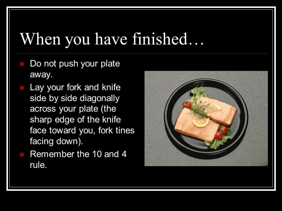 When you have finished… Do not push your plate away. Lay your fork and knife side by side diagonally across your plate (the sharp edge of the knife fa
