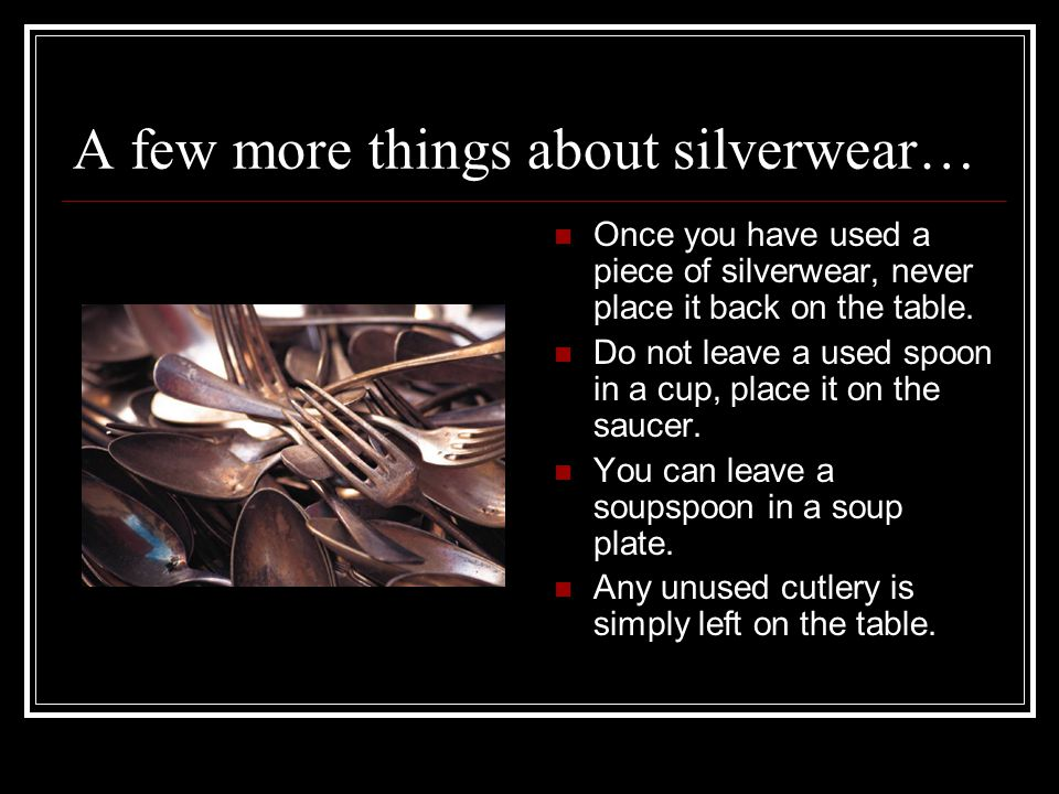 A few more things about silverwear… Once you have used a piece of silverwear, never place it back on the table. Do not leave a used spoon in a cup, pl
