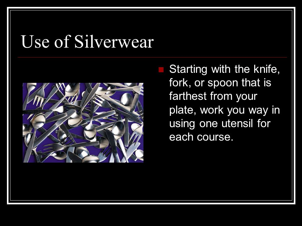 Use of Silverwear Starting with the knife, fork, or spoon that is farthest from your plate, work you way in using one utensil for each course.