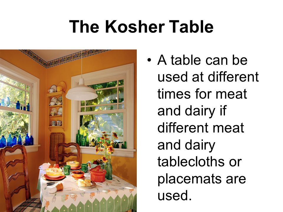The Kosher Table A table can be used at different times for meat and dairy if different meat and dairy tablecloths or placemats are used.