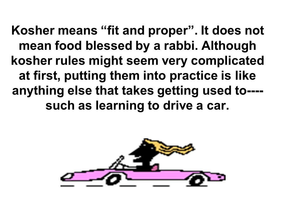 Kosher means fit and proper . It does not mean food blessed by a rabbi.