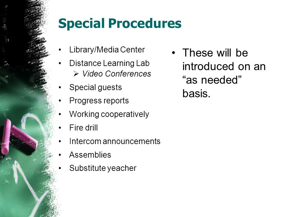 Special Procedures Library/Media Center Distance Learning Lab  Video Conferences Special guests Progress reports Working cooperatively Fire drill Intercom announcements Assemblies Substitute yeacher These will be introduced on an as needed basis.