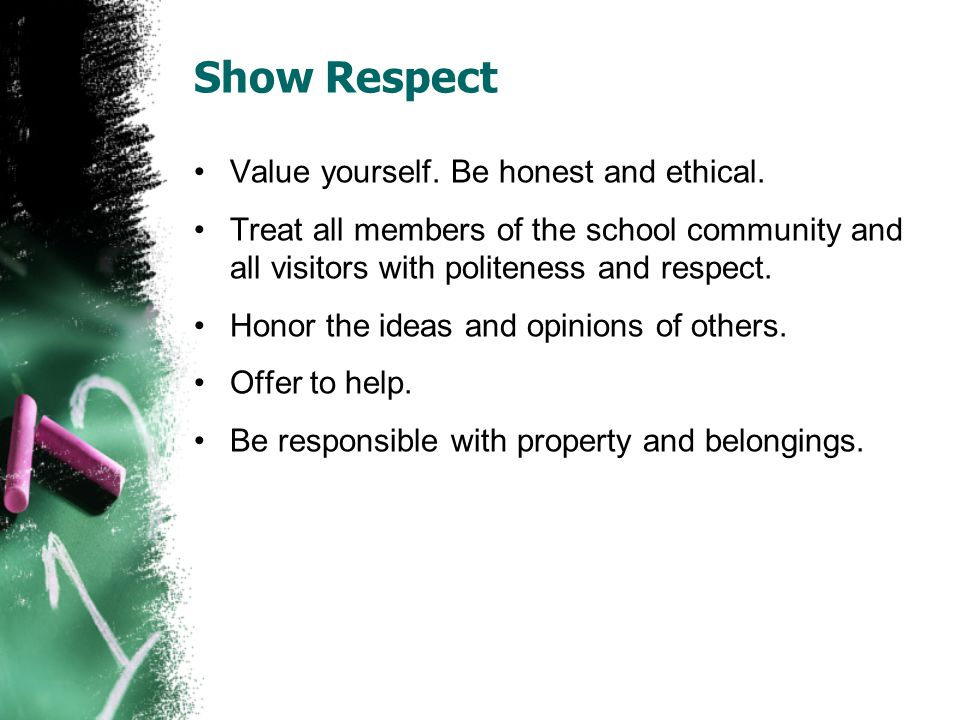 Show Respect Value yourself. Be honest and ethical.