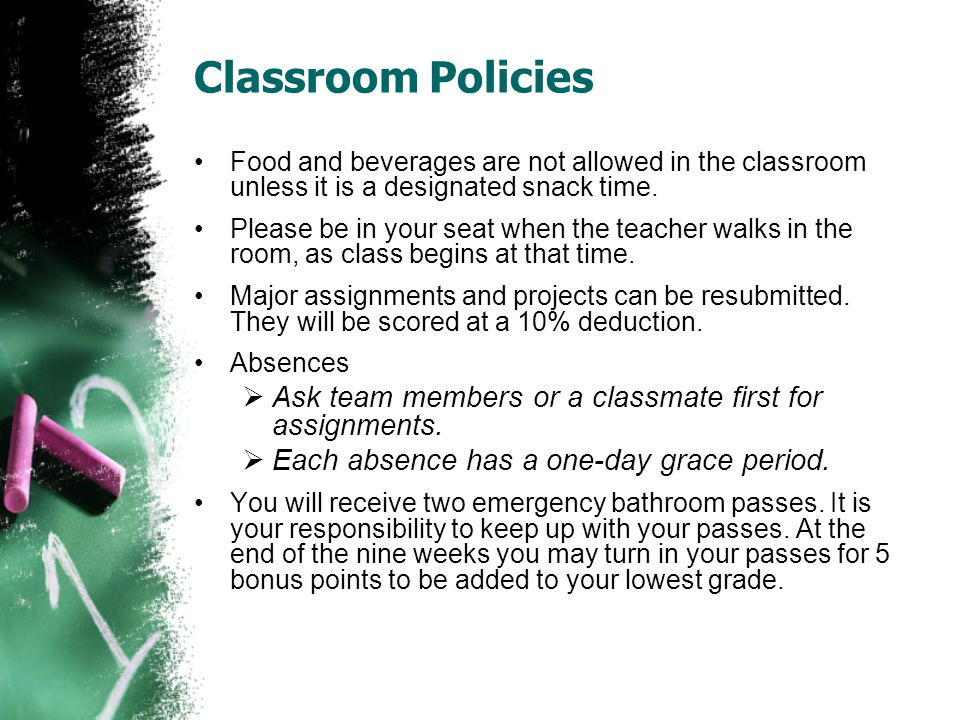 Classroom Policies Food and beverages are not allowed in the classroom unless it is a designated snack time.