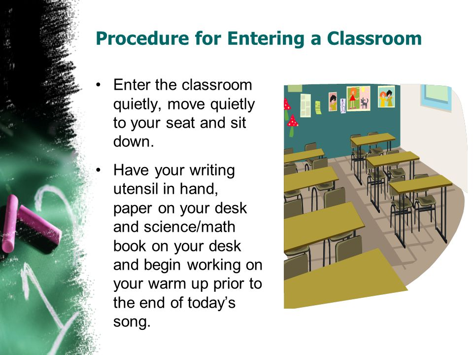 Procedure for Entering a Classroom Enter the classroom quietly, move quietly to your seat and sit down.