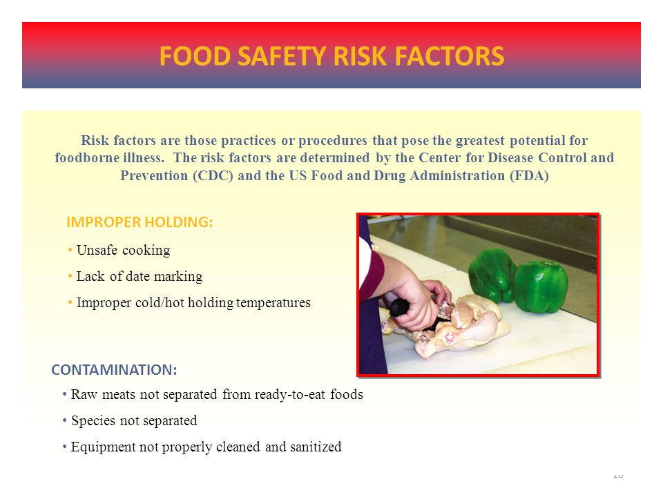 9 FOOD SAFETY RISK FACTORS Risk factors are those practices or procedures that pose the greatest potential for foodborne illness.