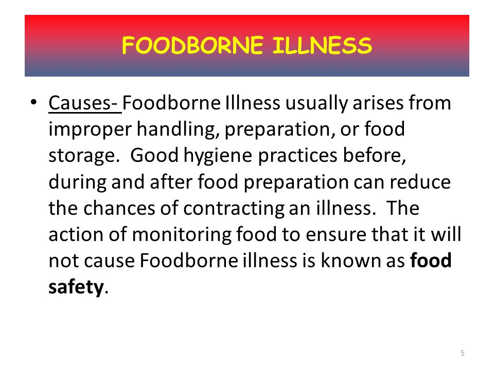 4 Definition- Foodborne Illness (also Foodborne disease) is any illness resulting from the consumption of food.