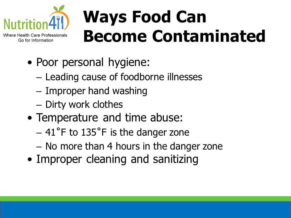 Ways Food Can Become Contaminated Poor personal hygiene: – Leading cause of foodborne illnesses – Improper hand washing – Dirty work clothes Temperature and time abuse: – 41˚F to 135˚F is the danger zone – No more than 4 hours in the danger zone Improper cleaning and sanitizing
