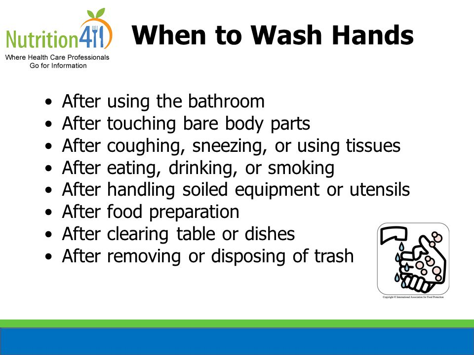 When to Wash Hands After using the bathroom After touching bare body parts After coughing, sneezing, or using tissues After eating, drinking, or smoking After handling soiled equipment or utensils After food preparation After clearing table or dishes After removing or disposing of trash