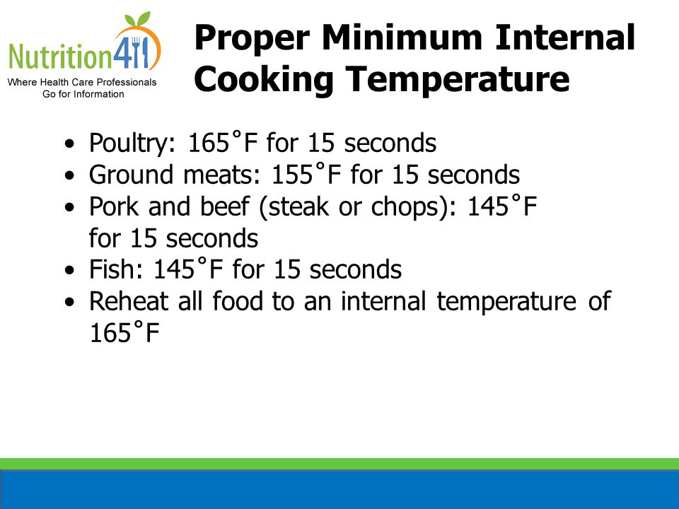 Proper Minimum Internal Cooking Temperature Poultry: 165˚F for 15 seconds Ground meats: 155˚F for 15 seconds Pork and beef (steak or chops): 145˚F for 15 seconds Fish: 145˚F for 15 seconds Reheat all food to an internal temperature of 165˚F