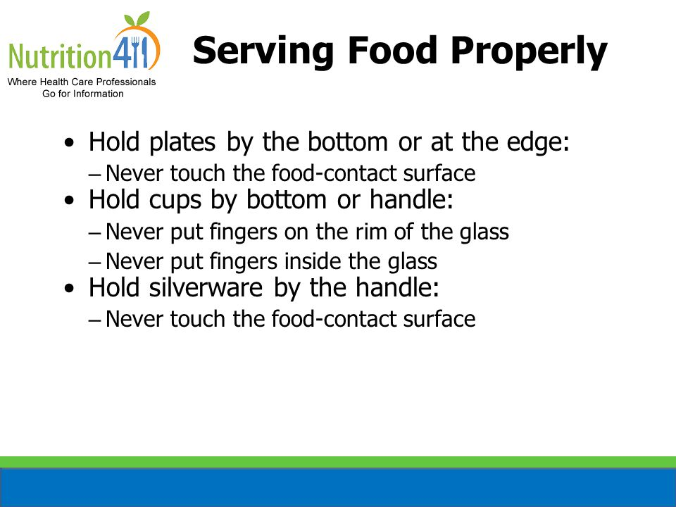Serving Food Properly Hold plates by the bottom or at the edge: – Never touch the food-contact surface Hold cups by bottom or handle: – Never put fingers on the rim of the glass – Never put fingers inside the glass Hold silverware by the handle: – Never touch the food-contact surface