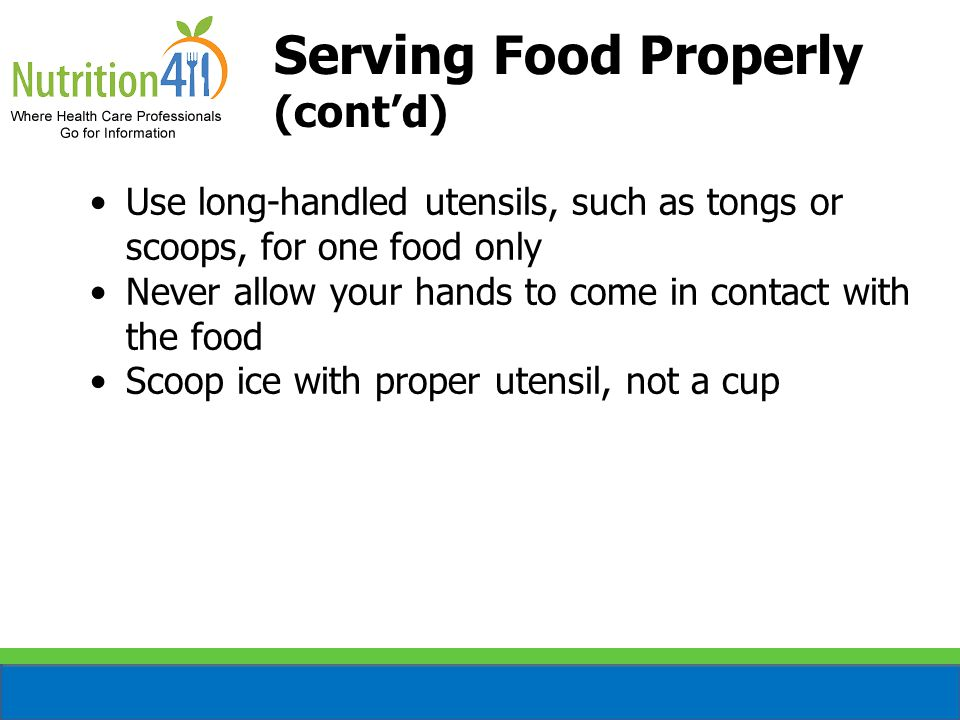 Serving Food Properly (cont'd) Use long-handled utensils, such as tongs or scoops, for one food only Never allow your hands to come in contact with the food Scoop ice with proper utensil, not a cup