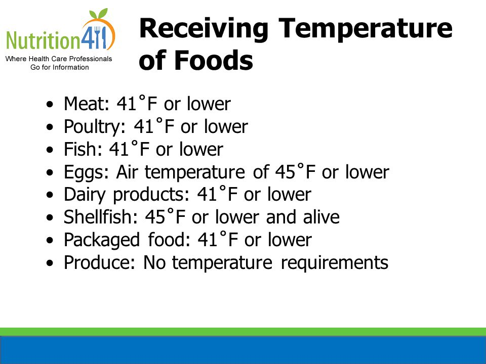 Receiving Temperature of Foods Meat: 41˚F or lower Poultry: 41˚F or lower Fish: 41˚F or lower Eggs: Air temperature of 45˚F or lower Dairy products: 41˚F or lower Shellfish: 45˚F or lower and alive Packaged food: 41˚F or lower Produce: No temperature requirements