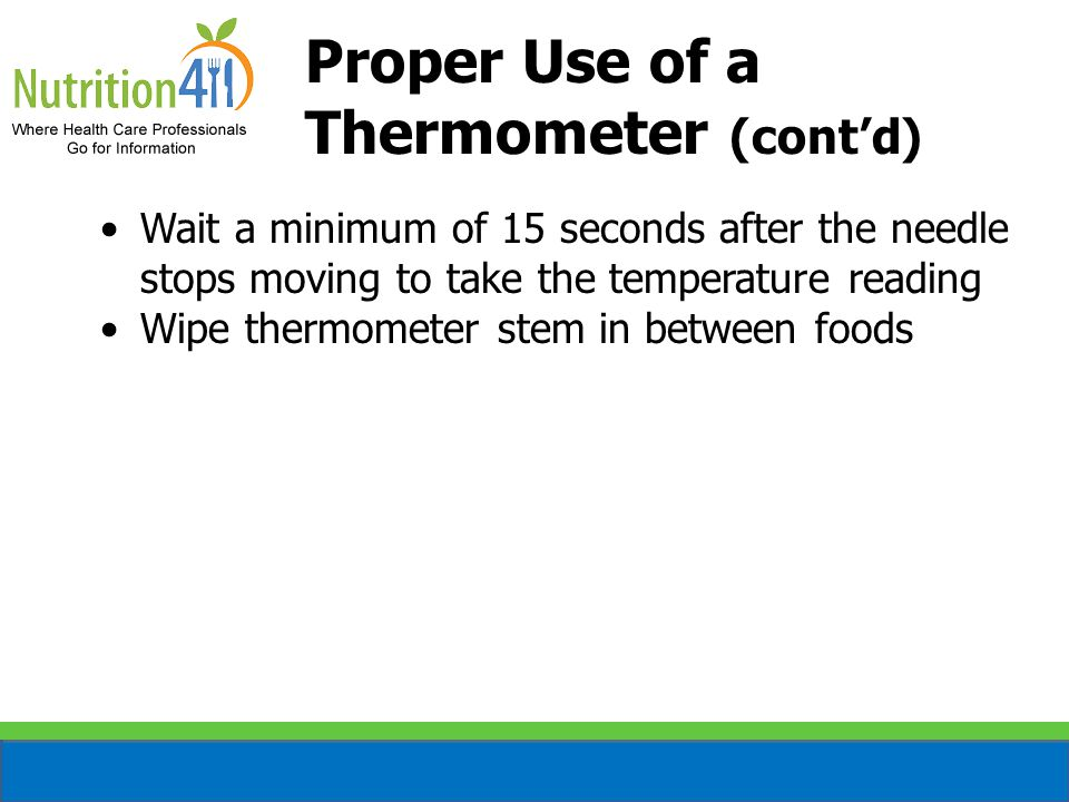 Proper Use of a Thermometer (cont'd) Wait a minimum of 15 seconds after the needle stops moving to take the temperature reading Wipe thermometer stem in between foods