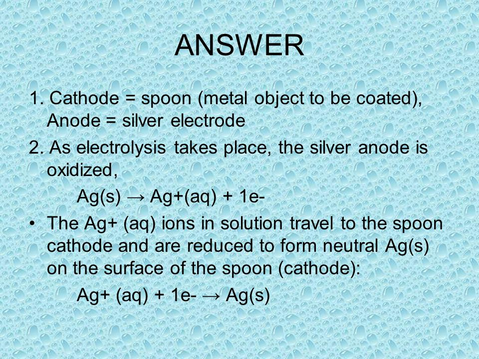 ANSWER 1. Cathode = spoon (metal object to be coated), Anode = silver electrode 2.