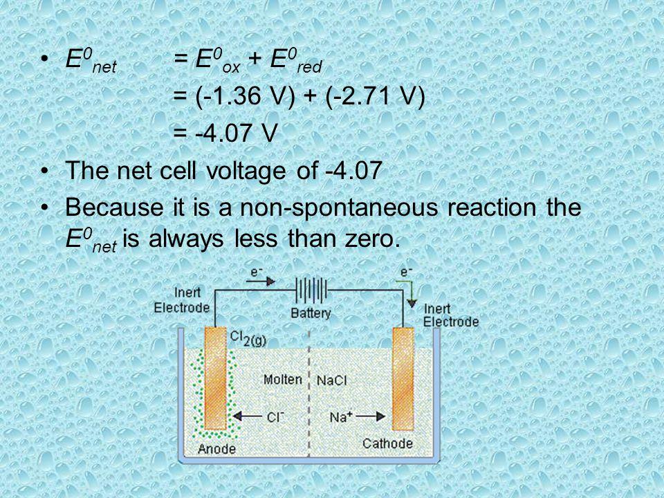 E 0 net = E 0 ox + E 0 red = (-1.36 V) + (-2.71 V) = -4.07 V The net cell voltage of -4.07 Because it is a non-spontaneous reaction the E 0 net is always less than zero.
