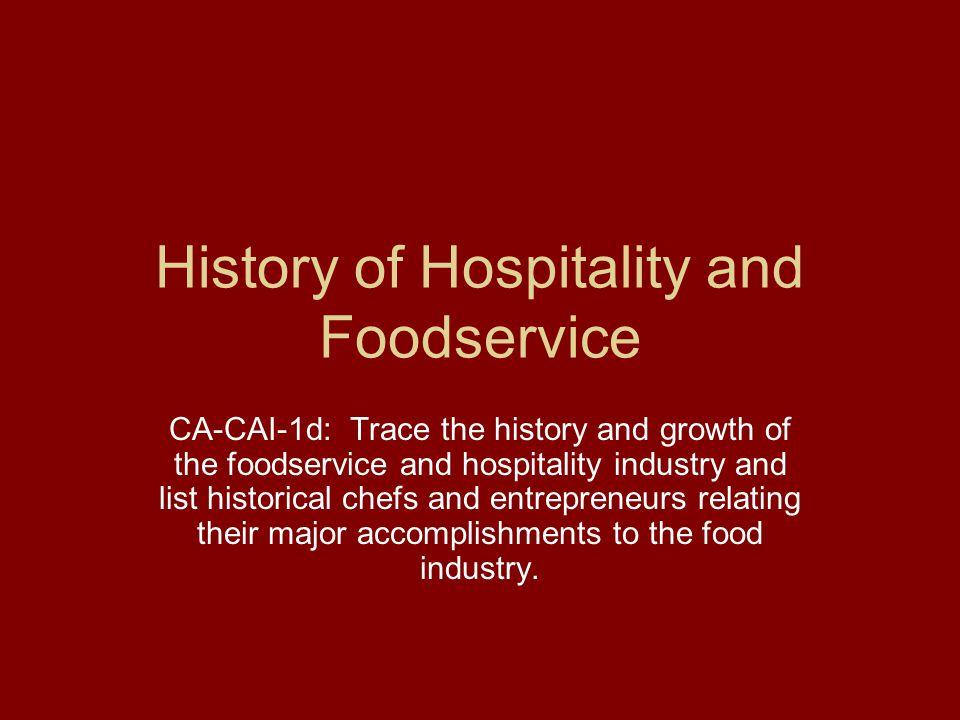 History of Hospitality and Foodservice CA-CAI-1d: Trace the history and growth of the foodservice and hospitality industry and list historical chefs a