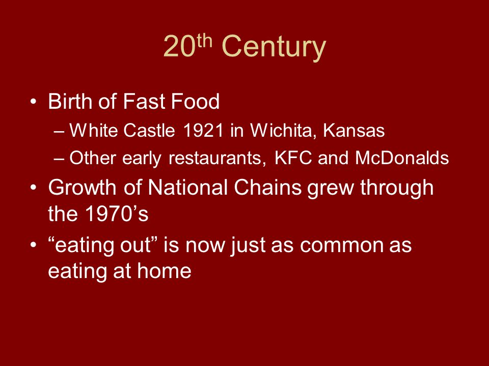 20 th Century Birth of Fast Food –White Castle 1921 in Wichita, Kansas –Other early restaurants, KFC and McDonalds Growth of National Chains grew thro