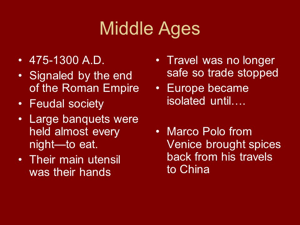 Middle Ages 475-1300 A.D. Signaled by the end of the Roman Empire Feudal society Large banquets were held almost every night—to eat. Their main utensi