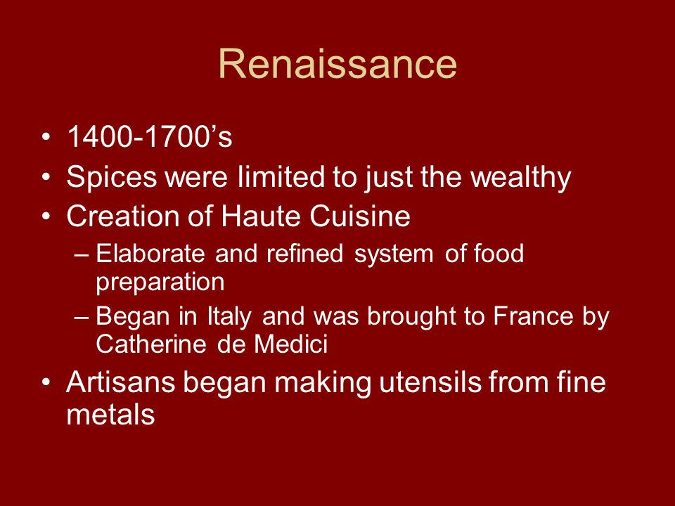 Renaissance 1400-1700's Spices were limited to just the wealthy Creation of Haute Cuisine –Elaborate and refined system of food preparation –Began in