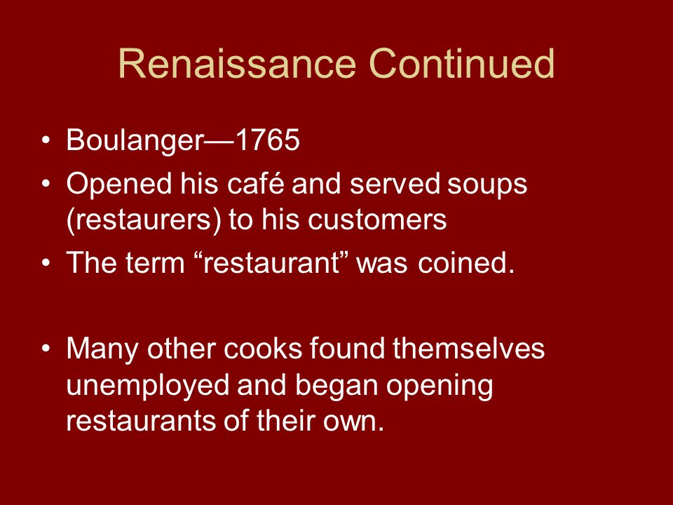 """Renaissance Continued Boulanger—1765 Opened his café and served soups (restaurers) to his customers The term """"restaurant"""" was coined. Many other cooks"""
