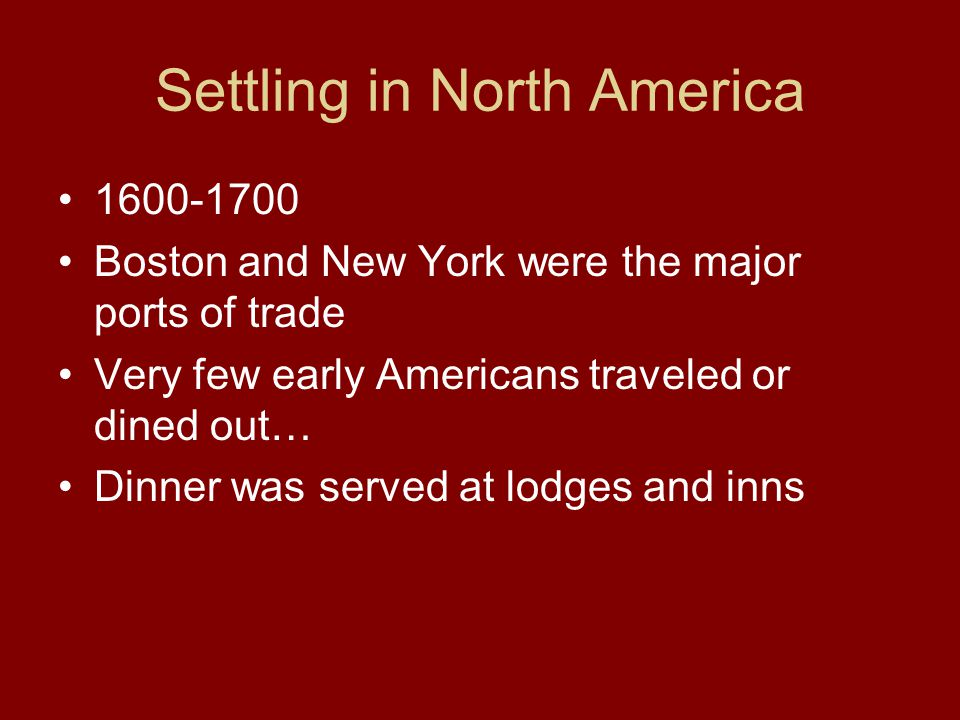 Settling in North America 1600-1700 Boston and New York were the major ports of trade Very few early Americans traveled or dined out… Dinner was serve
