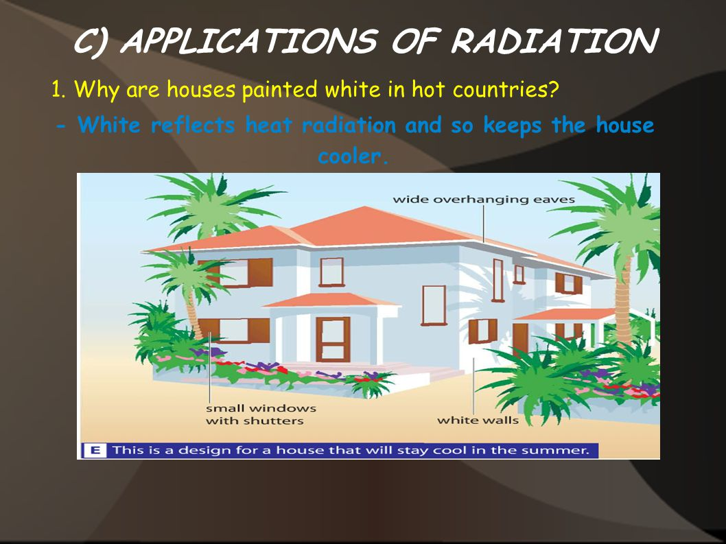 C) APPLICATIONS OF RADIATION 1. Why are houses painted white in hot countries? - White reflects heat radiation and so keeps the house cooler.