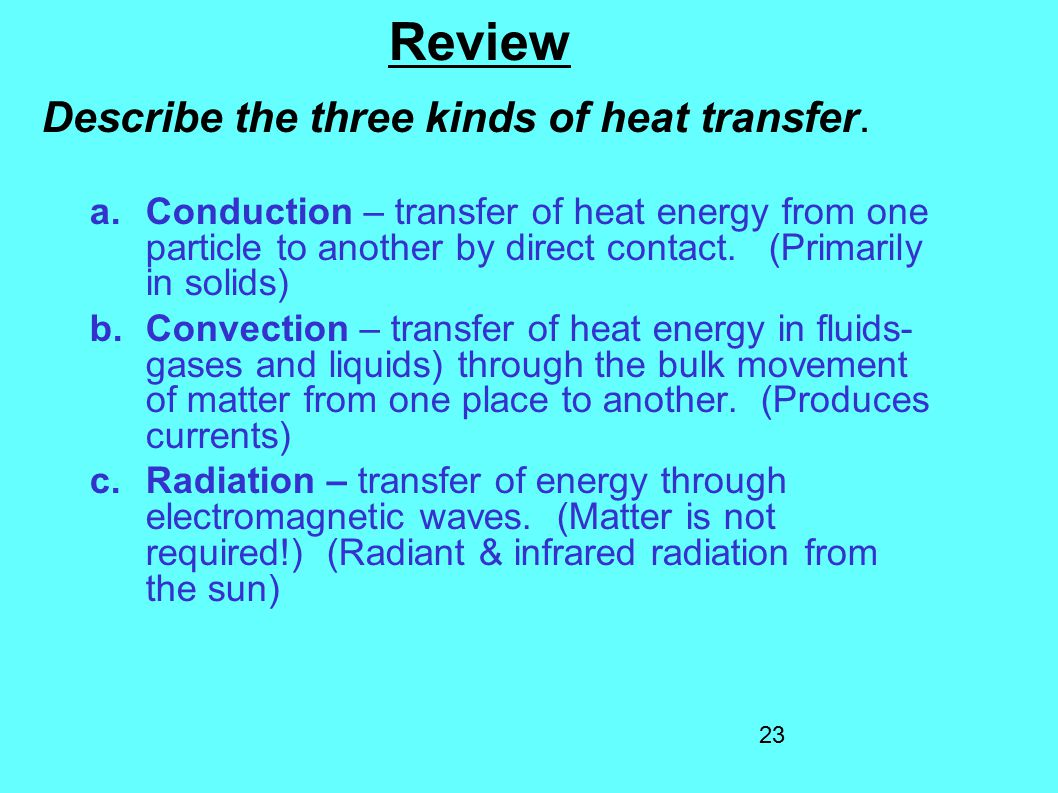 23 Review Describe the three kinds of heat transfer. a.Conduction – transfer of heat energy from one particle to another by direct contact. (Primarily