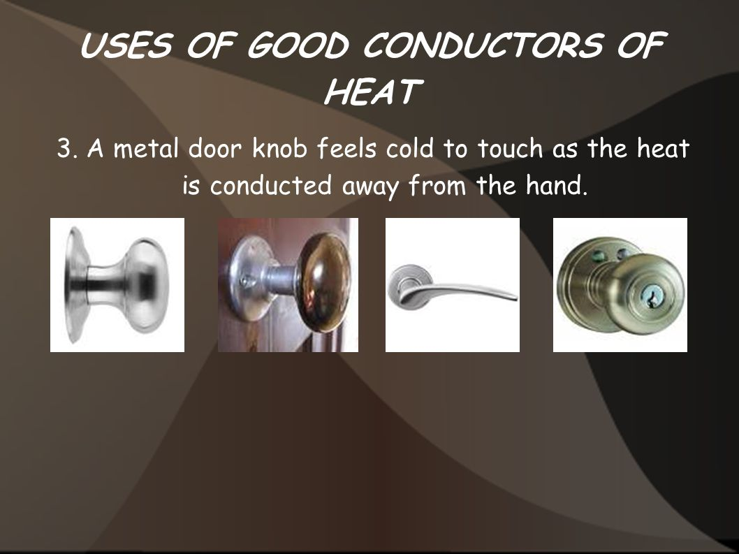 USES OF GOOD CONDUCTORS OF HEAT 3. A metal door knob feels cold to touch as the heat is conducted away from the hand.