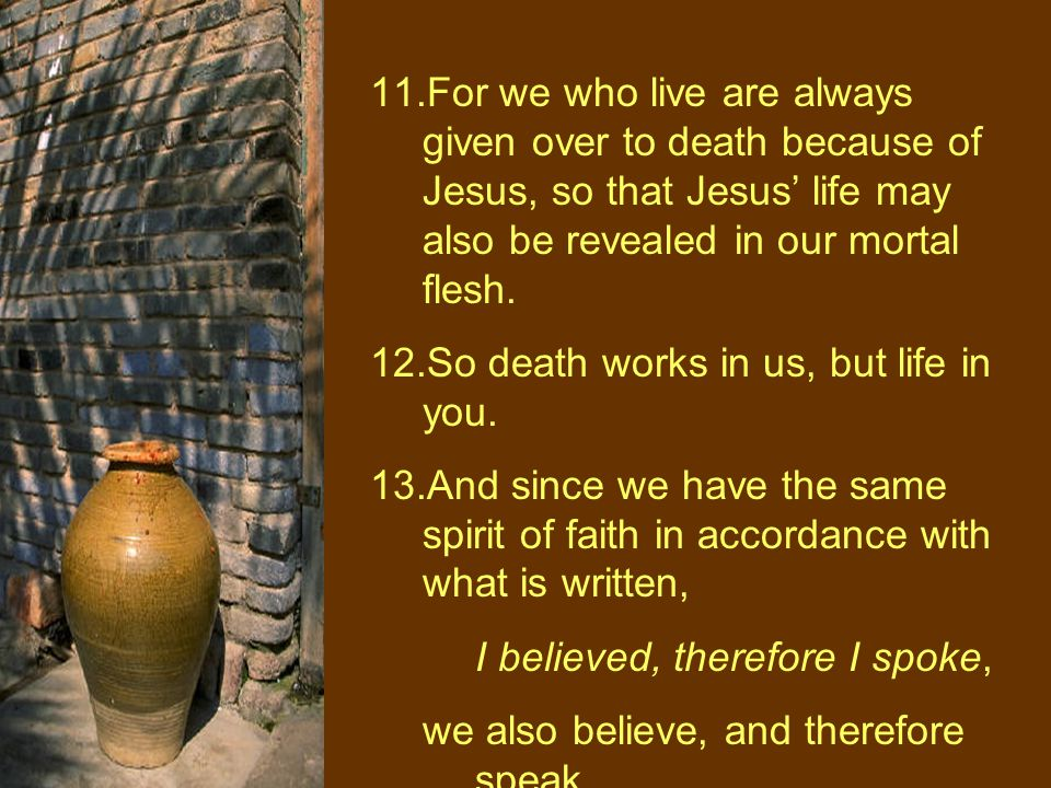 11.For we who live are always given over to death because of Jesus, so that Jesus' life may also be revealed in our mortal flesh.