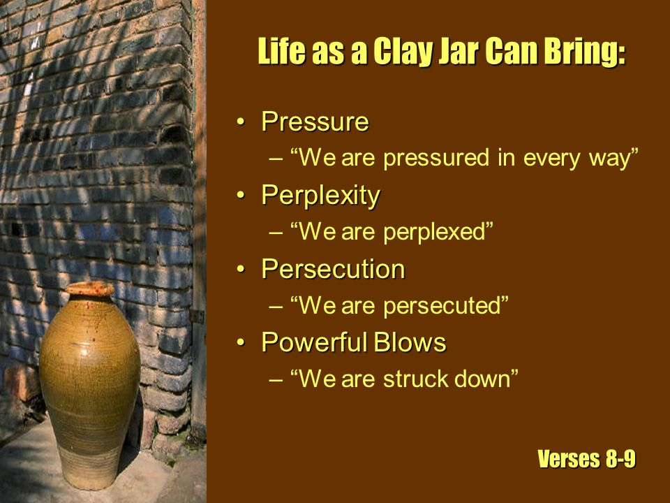 Life as a Clay Jar Can Bring: PressurePressure – We are pressured in every way PerplexityPerplexity – We are perplexed PersecutionPersecution – We are persecuted Powerful BlowsPowerful Blows – We are struck down Verses 8-9