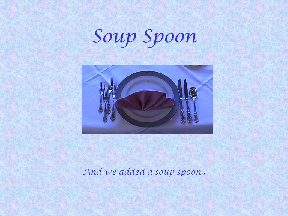 Soup Spoon And we added a soup spoon..